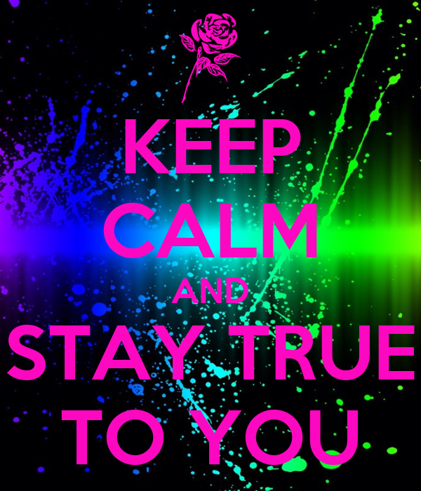 KEEP CALM AND STAY TRUE TO YOU