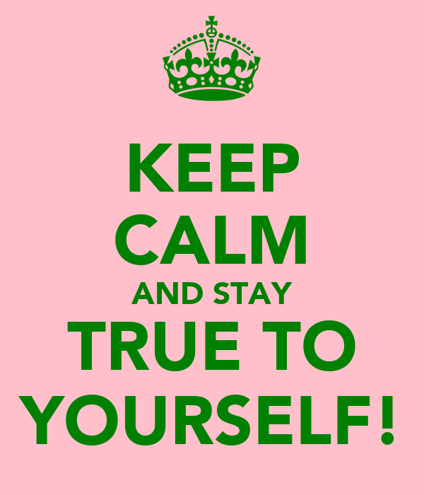 KEEP CALM AND STAY TRUE TO YOURSELF!