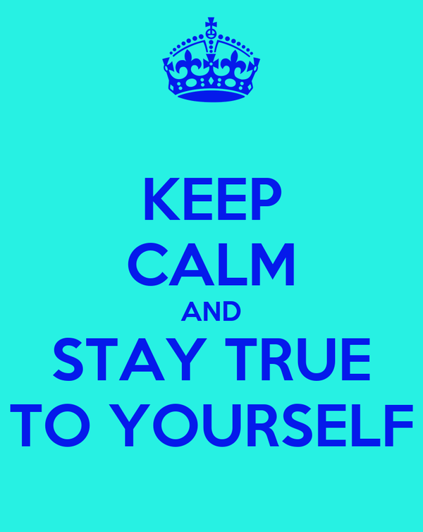 KEEP CALM AND STAY TRUE TO YOURSELF