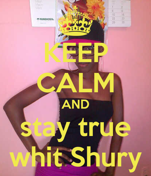 KEEP CALM AND stay true whit Shury