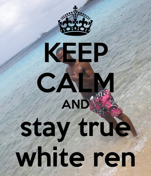 KEEP CALM AND stay true white ren