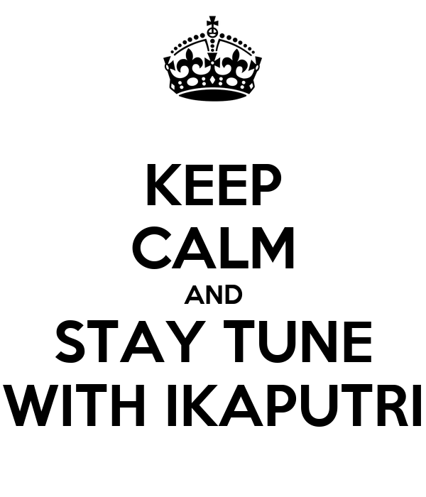 KEEP CALM AND STAY TUNE WITH IKAPUTRI