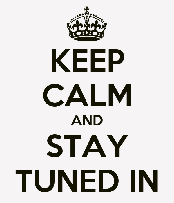 KEEP CALM AND STAY TUNED IN