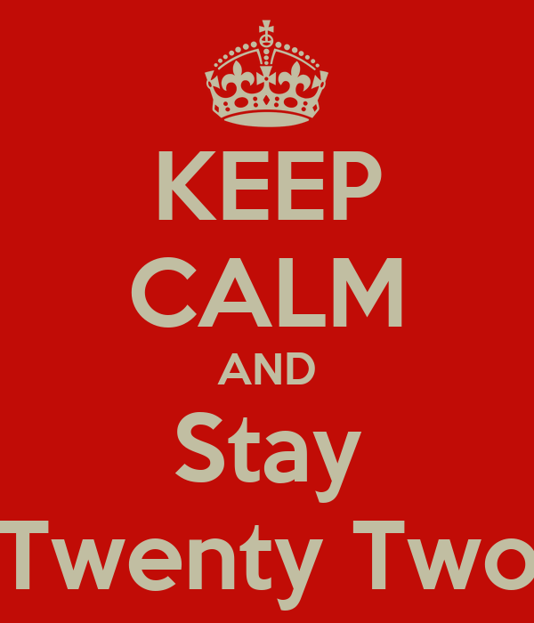 KEEP CALM AND Stay Twenty Two