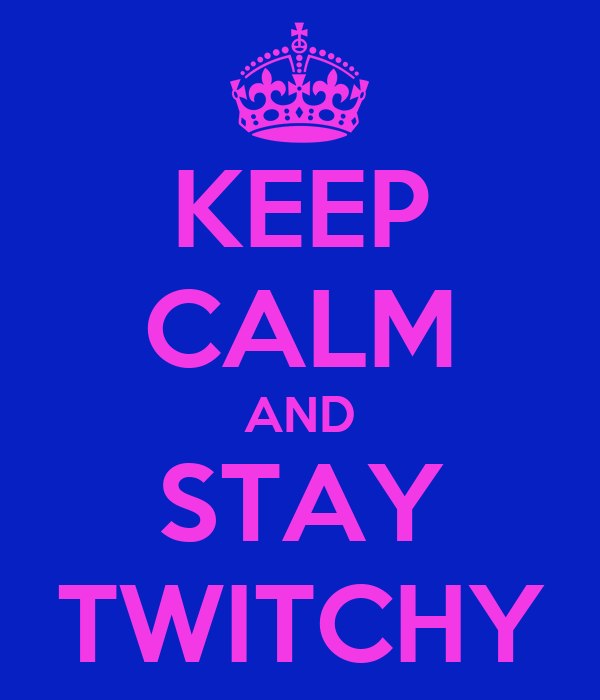KEEP CALM AND STAY TWITCHY