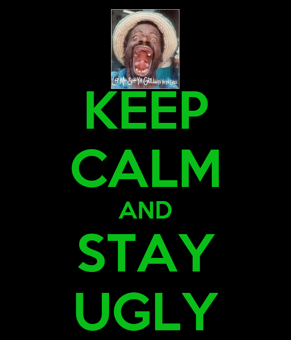 KEEP CALM AND STAY UGLY