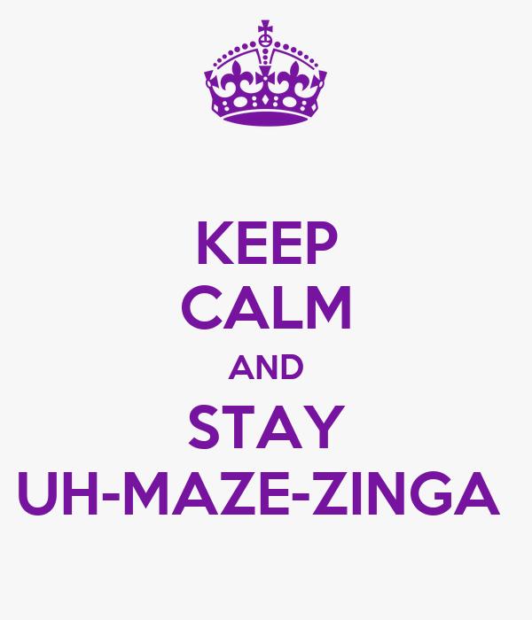 KEEP CALM AND STAY UH-MAZE-ZINGA