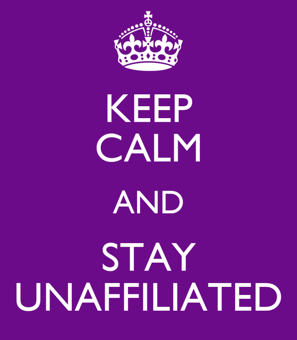 KEEP CALM AND STAY UNAFFILIATED