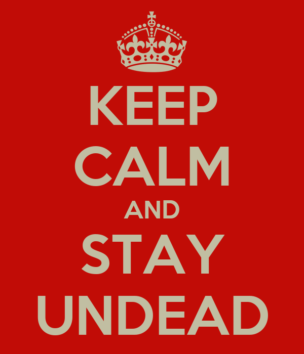 KEEP CALM AND STAY UNDEAD