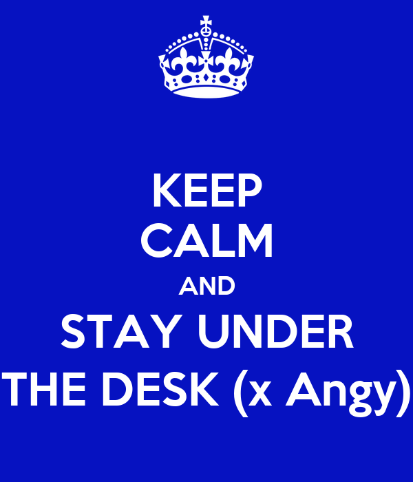KEEP CALM AND STAY UNDER THE DESK (x Angy)