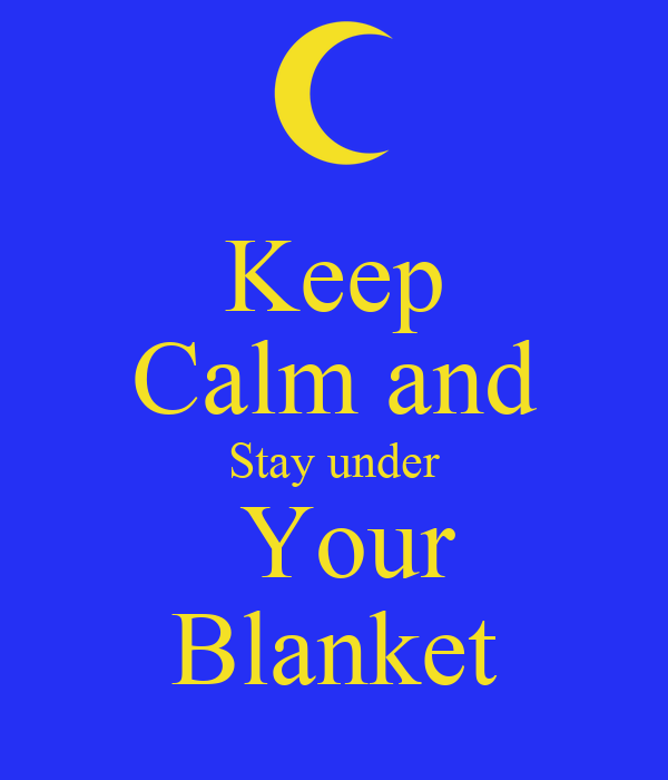 Keep Calm and Stay under  Your Blanket