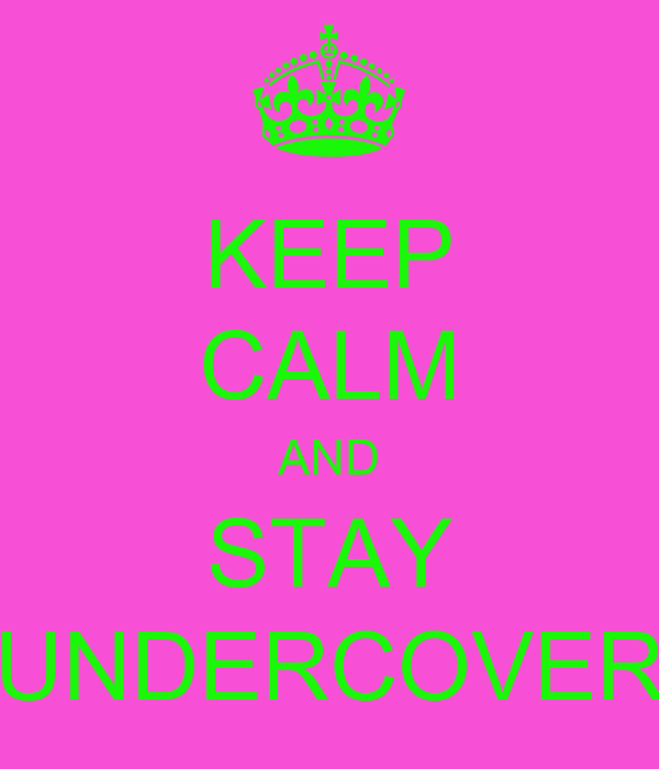KEEP CALM AND STAY UNDERCOVER