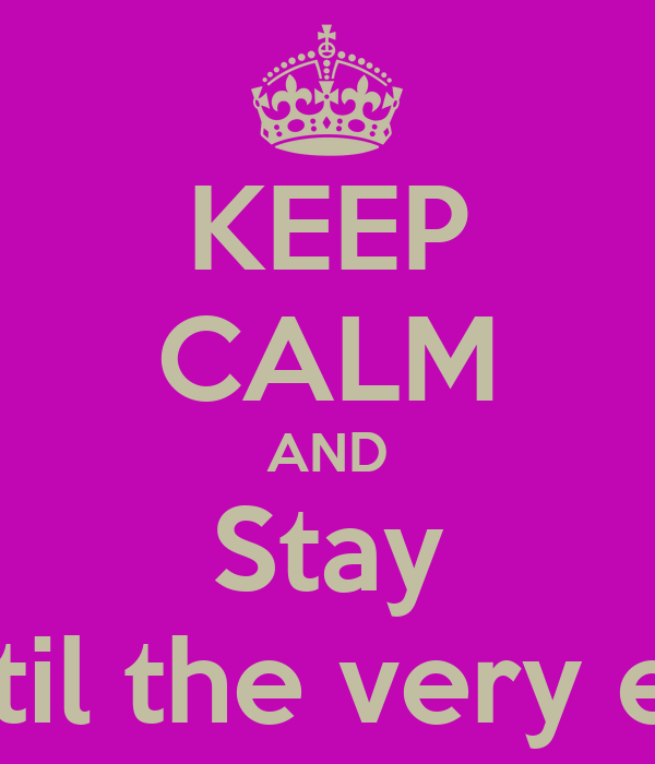 KEEP CALM AND Stay Until the very end