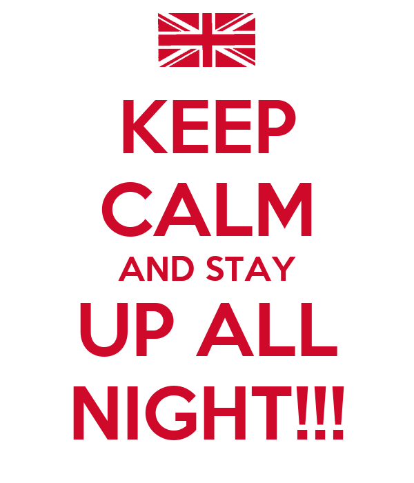 KEEP CALM AND STAY UP ALL NIGHT!!!