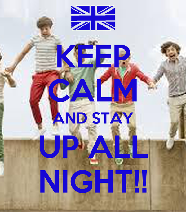 KEEP CALM AND STAY UP ALL NIGHT!!