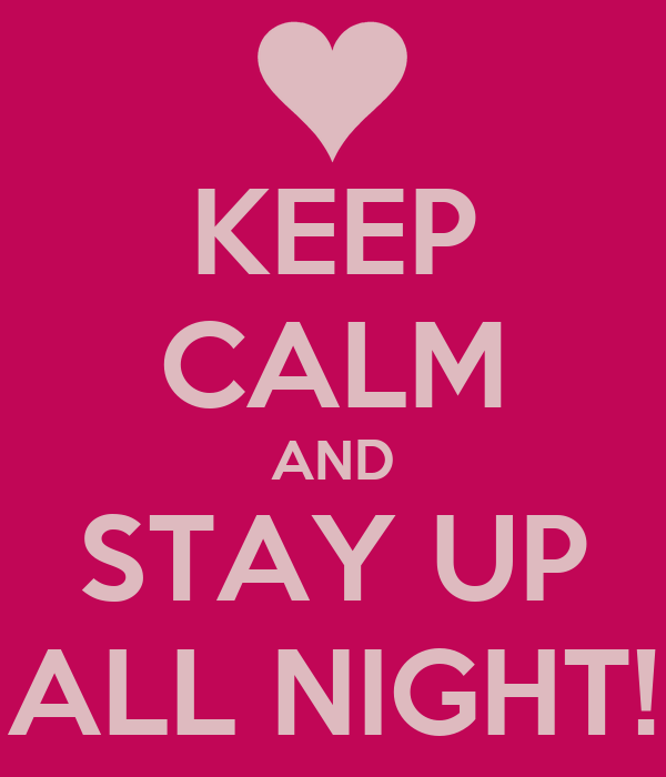 KEEP CALM AND STAY UP ALL NIGHT!