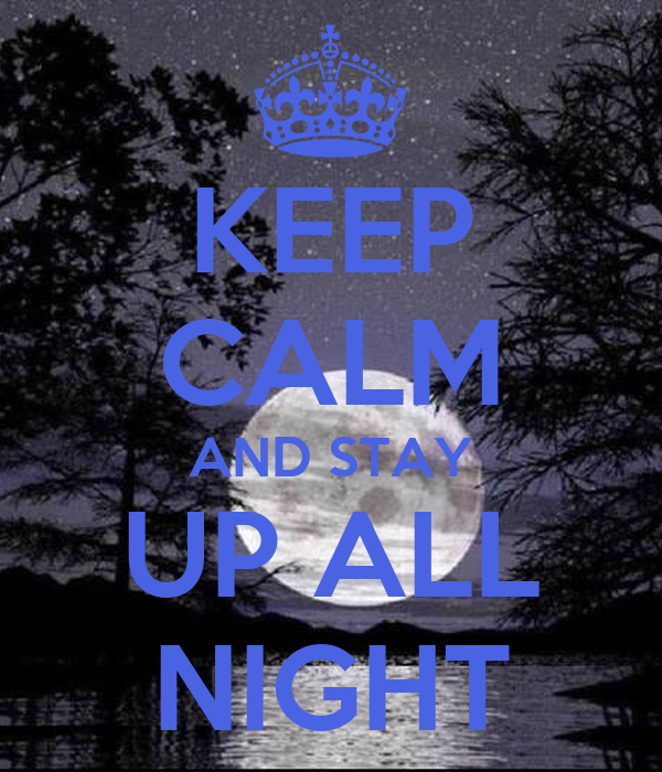 KEEP CALM AND STAY UP ALL NIGHT