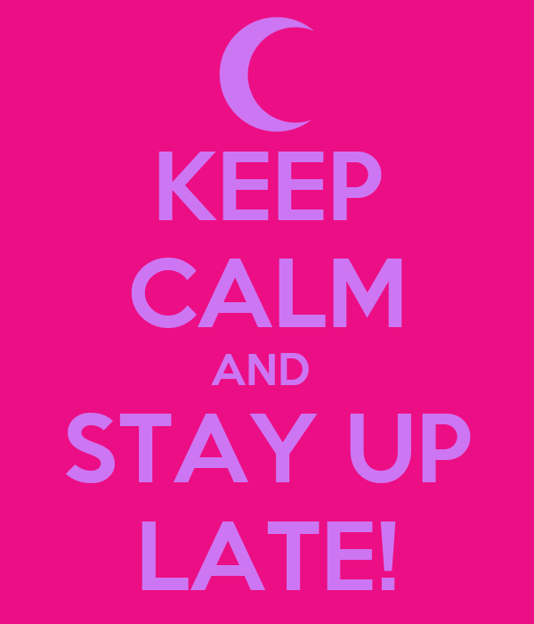 KEEP CALM AND  STAY UP LATE!