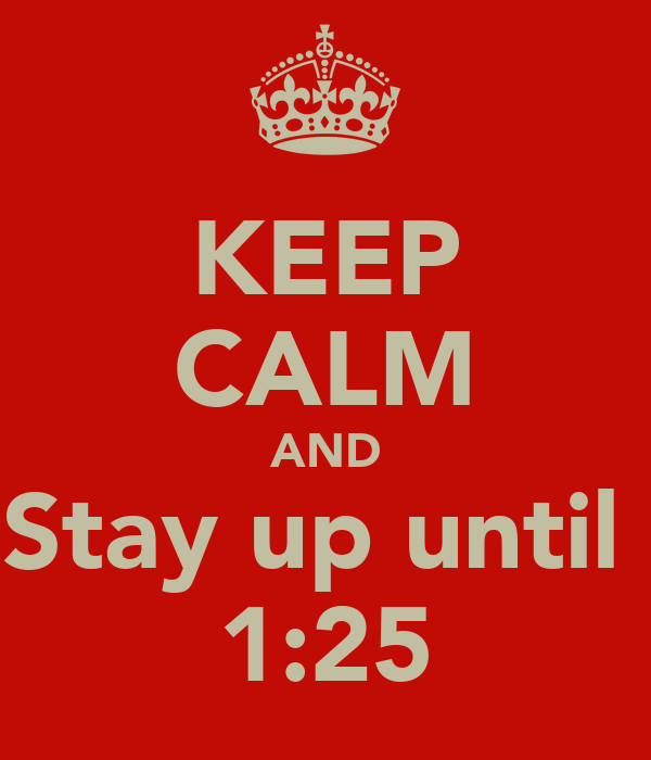 KEEP CALM AND Stay up until  1:25
