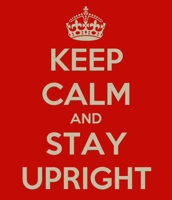 KEEP CALM AND STAY UPRIGHT