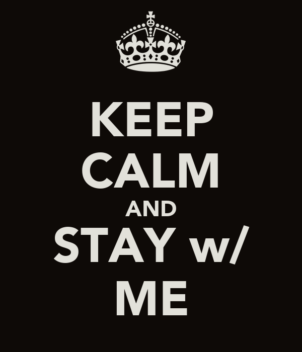 KEEP CALM AND STAY w/ ME