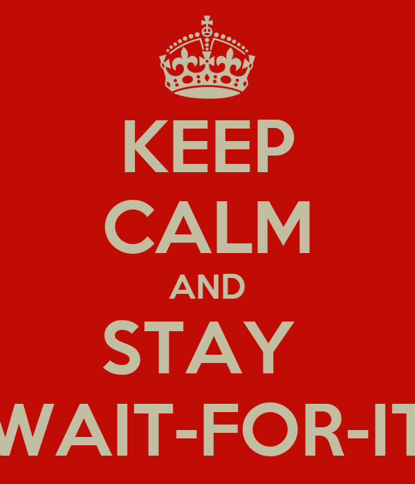 KEEP CALM AND STAY  WAIT-FOR-IT