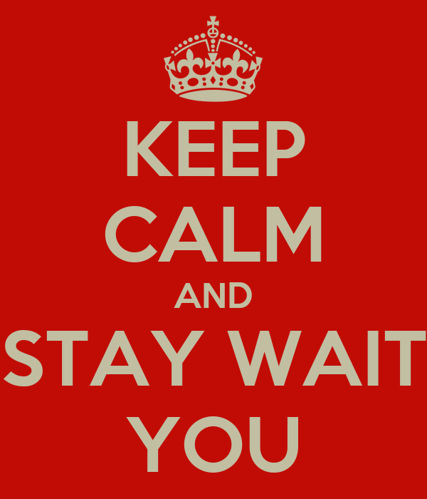 KEEP CALM AND STAY WAIT YOU