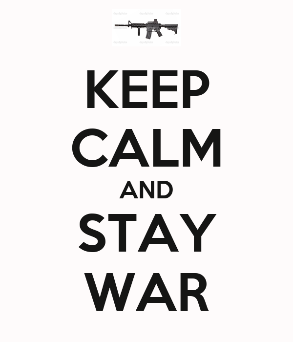 KEEP CALM AND STAY WAR