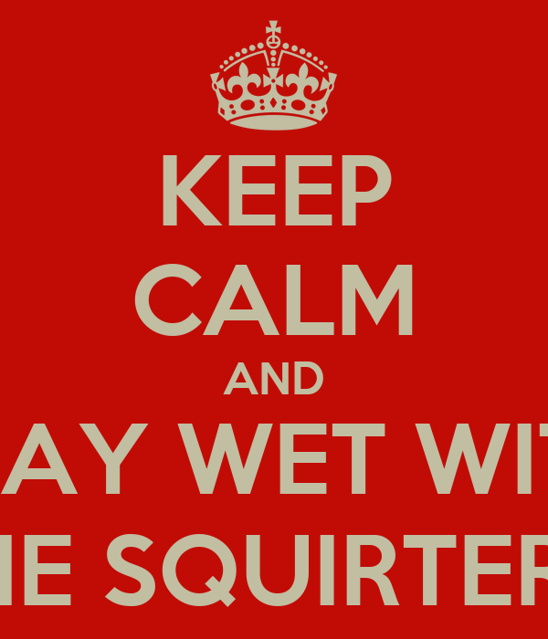 KEEP CALM AND STAY WET WITH THE SQUIRTERS!