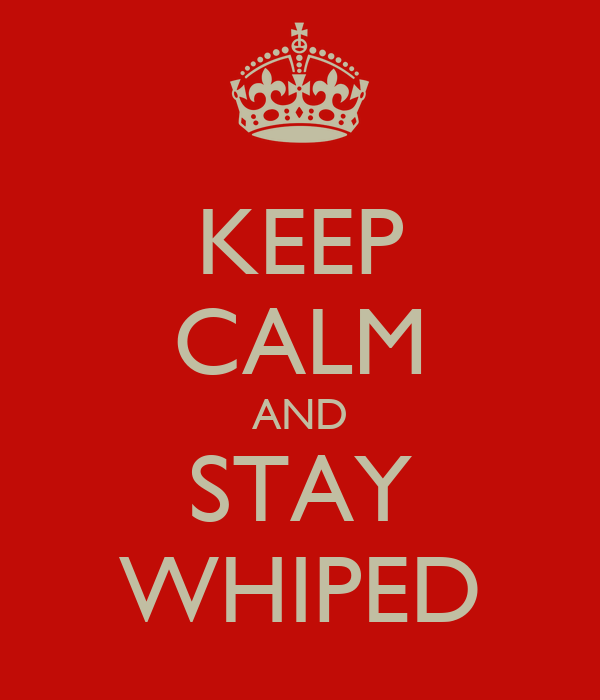 KEEP CALM AND STAY WHIPED