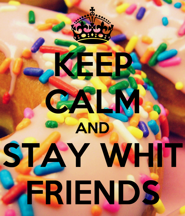 KEEP CALM AND STAY WHIT FRIENDS