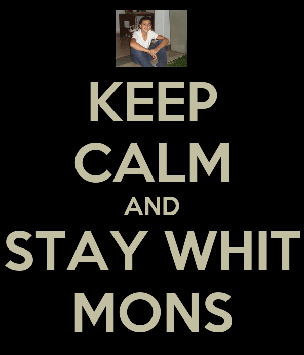 KEEP CALM AND STAY WHIT MONS