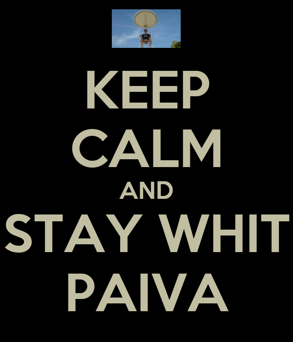 KEEP CALM AND STAY WHIT PAIVA