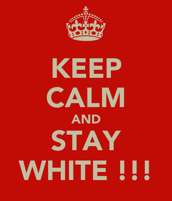 KEEP CALM AND STAY WHITE !!!