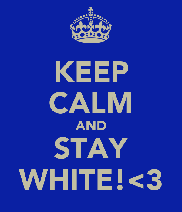 KEEP CALM AND STAY WHITE!<3