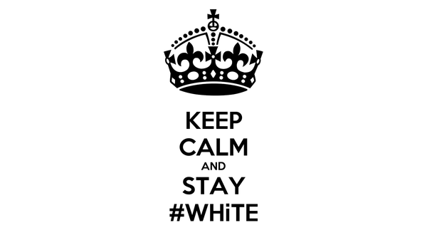 KEEP CALM AND STAY #WHiTE