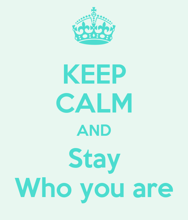 KEEP CALM AND Stay Who you are