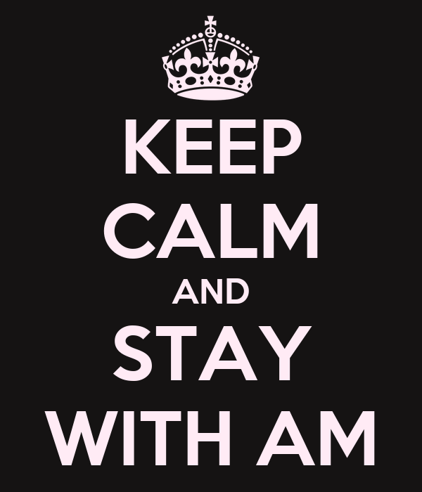 KEEP CALM AND STAY WITH AM