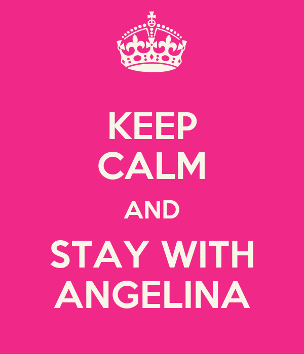 KEEP CALM AND STAY WITH ANGELINA
