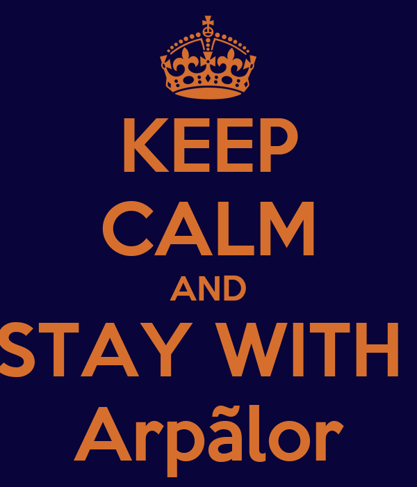 KEEP CALM AND STAY WITH  Arpãlor