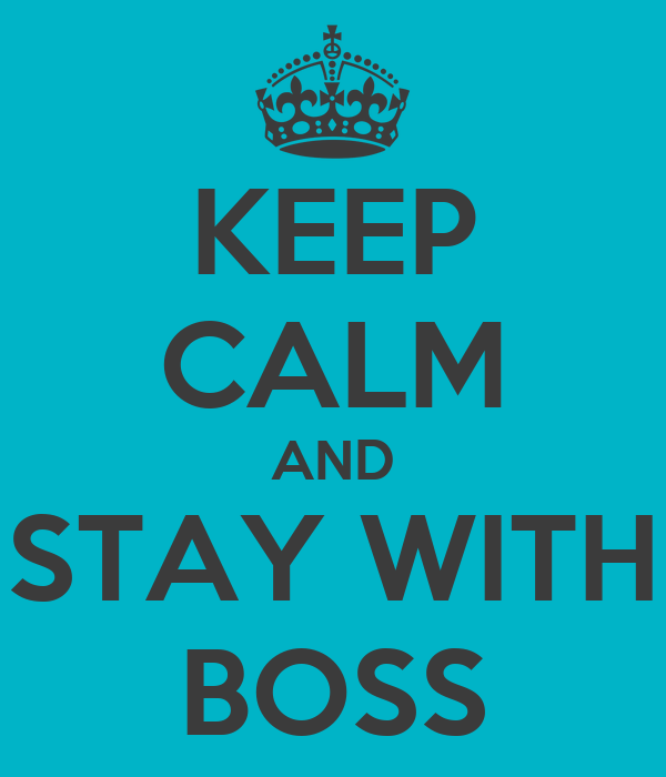 KEEP CALM AND STAY WITH BOSS