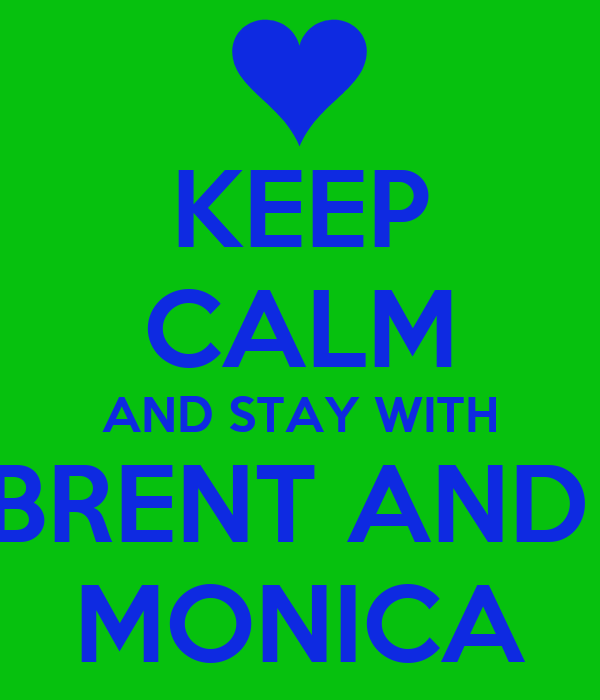 KEEP CALM AND STAY WITH BRENT AND  MONICA
