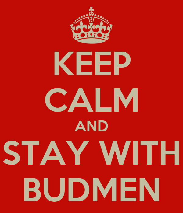 KEEP CALM AND STAY WITH BUDMEN