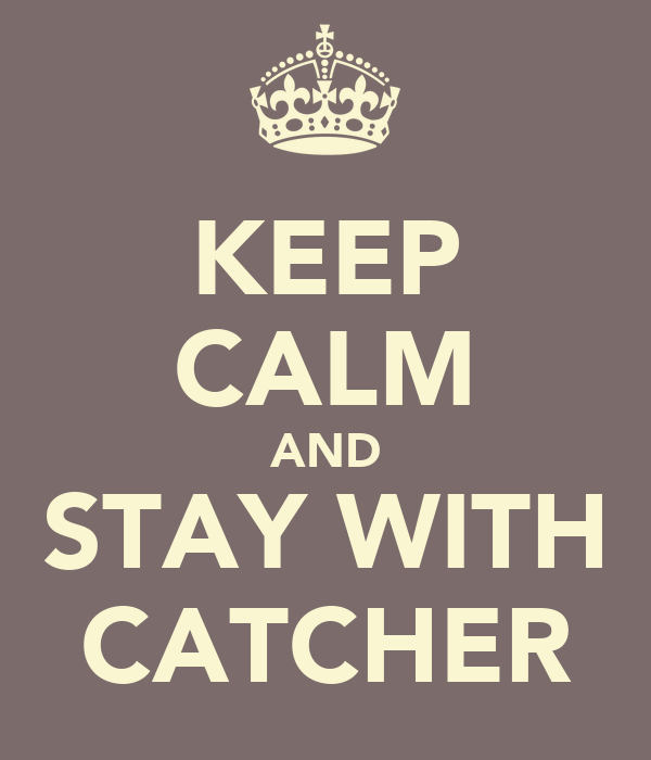 KEEP CALM AND STAY WITH CATCHER