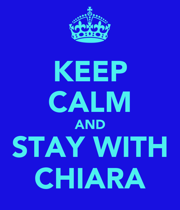 KEEP CALM AND STAY WITH CHIARA