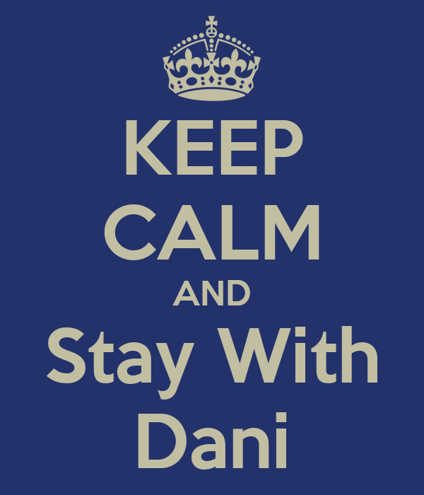 KEEP CALM AND Stay With Dani