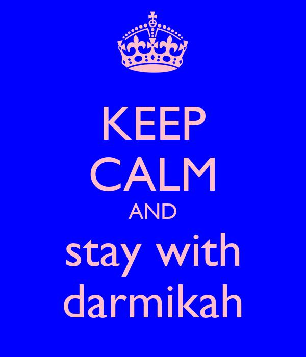 KEEP CALM AND stay with darmikah
