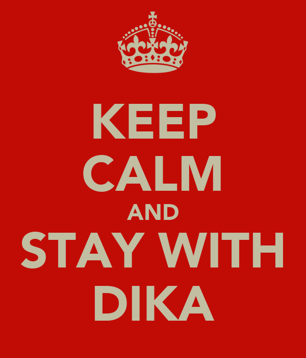 KEEP CALM AND STAY WITH DIKA