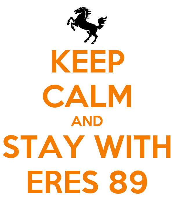 KEEP CALM AND STAY WITH ERES 89