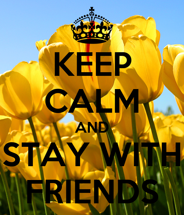 KEEP CALM AND STAY WITH FRIENDS